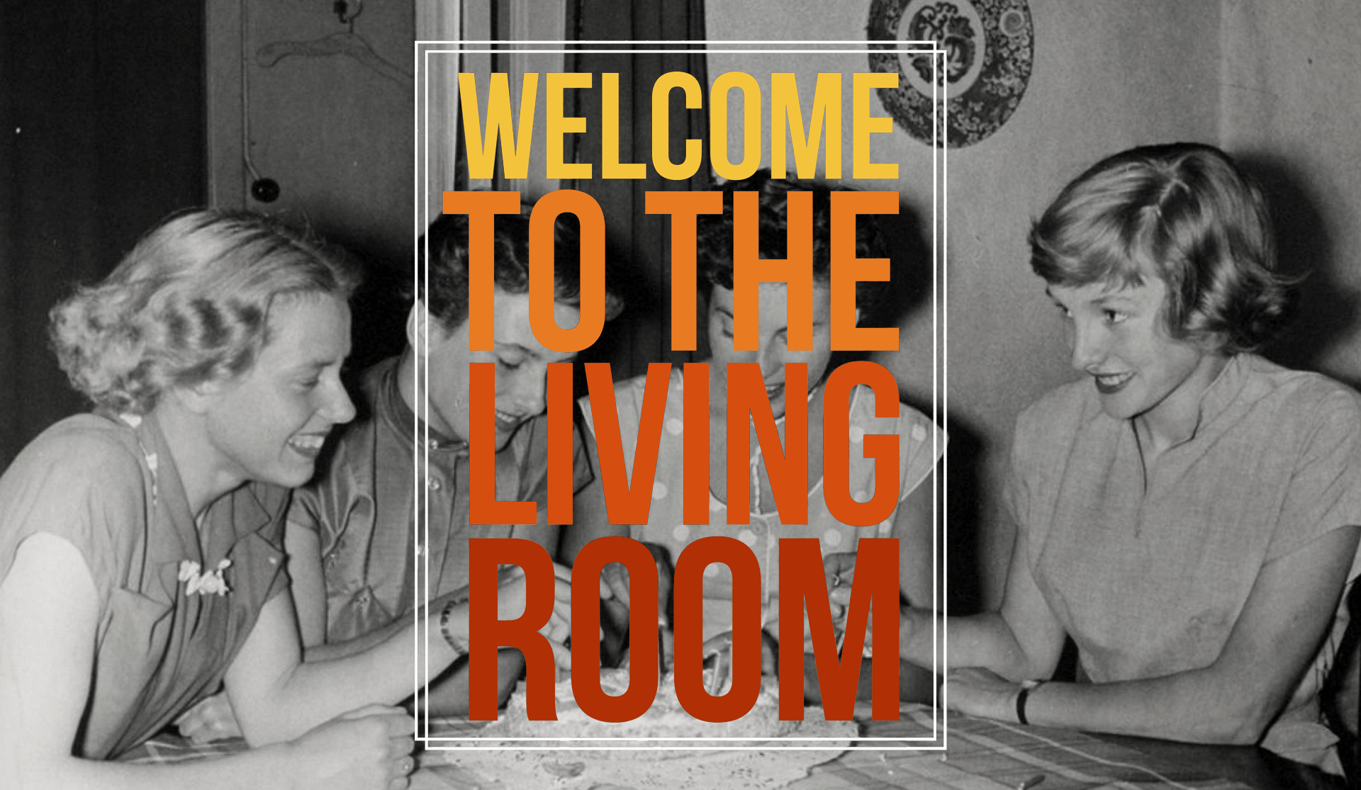 WELCOME TO THE LIVING ROOM